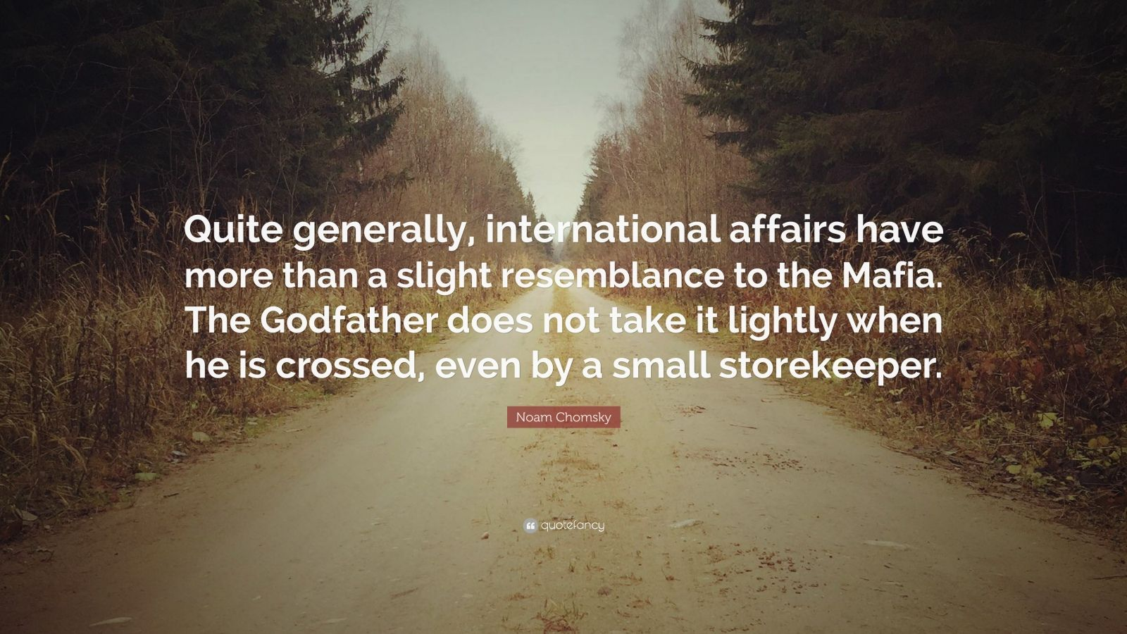 """Noam Chomsky Quote: """"Quite generally, international affairs have more than a slight resemblance to the Mafia. The Godfather does not take it lightly when he is crossed, even by a small storekeeper."""""""