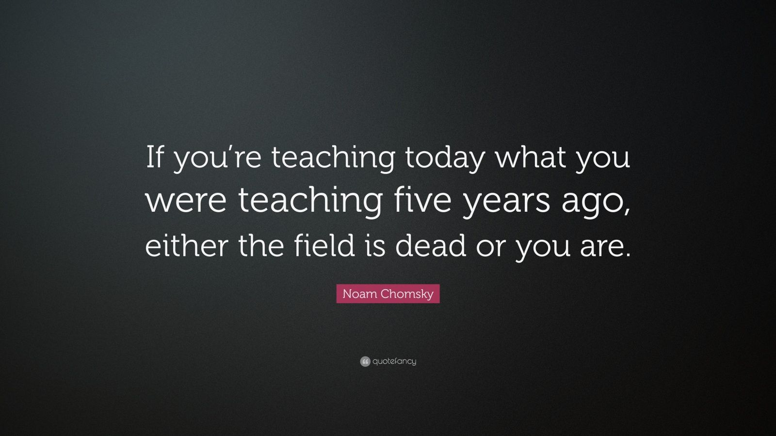 "Noam Chomsky Quote: ""If you're teaching today what you were teaching five years ago, either the field is dead or you are."""