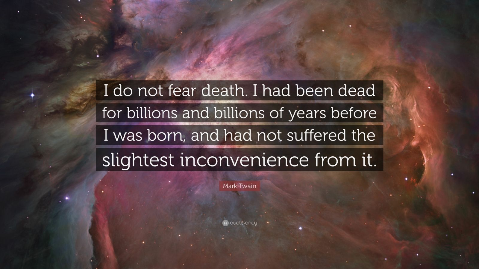 "Mark Twain Quote: ""I do not fear death. I had been dead for billions and billions of years before I was born, and had not suffered the slightest inconvenience from it."""