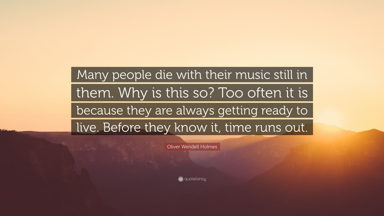 "Oliver Wendell Holmes Quote: ""Many people die with their music still in them. Why is this so? Too often it is because they are always getting ready to live. Before they know it, time runs out."""