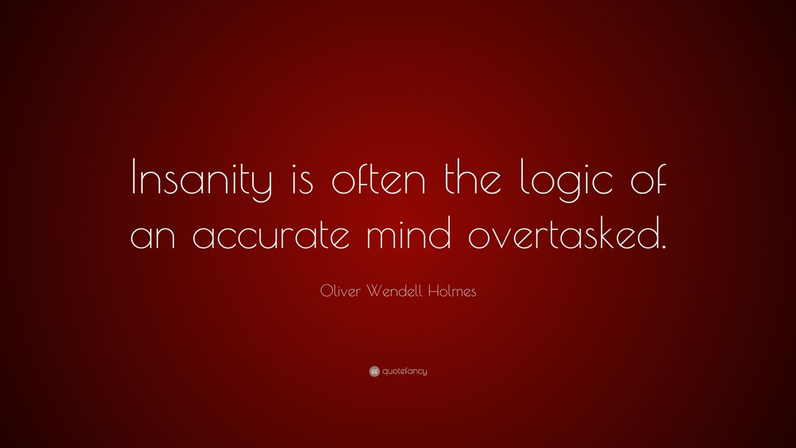 "Oliver Wendell Holmes Quote: ""Insanity is often the logic of an accurate mind overtasked."""