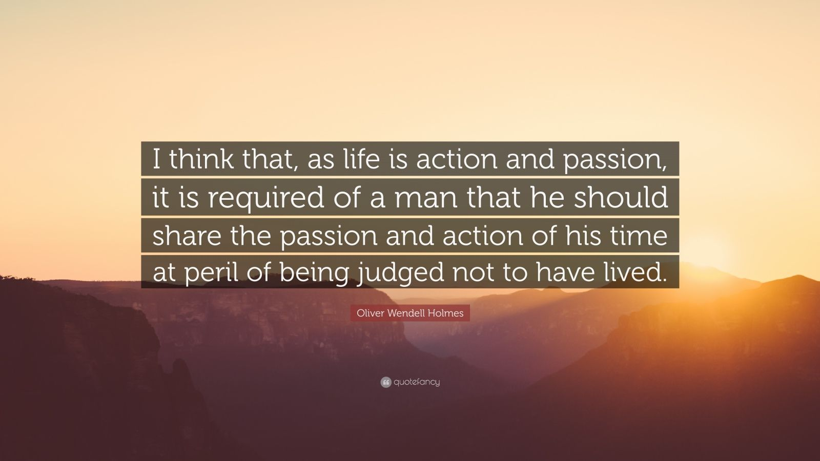 "Oliver Wendell Holmes Quote: ""I think that, as life is action and passion, it is required of a man that he should share the passion and action of his time at peril of being judged not to have lived."""