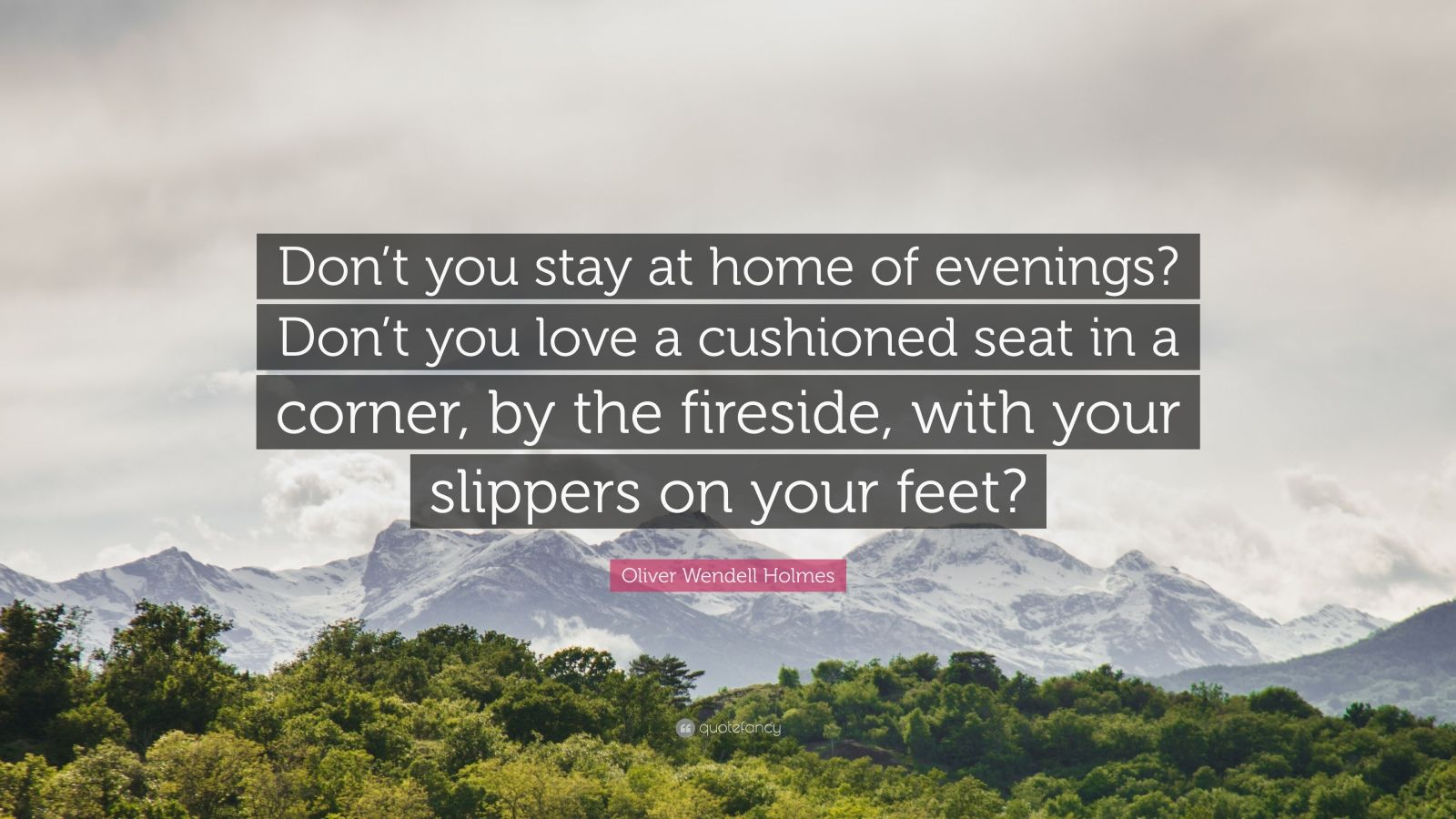 """Oliver Wendell Holmes Quote: """"Don't you stay at home of evenings? Don't you love a cushioned seat in a corner, by the fireside, with your slippers on your feet?"""""""