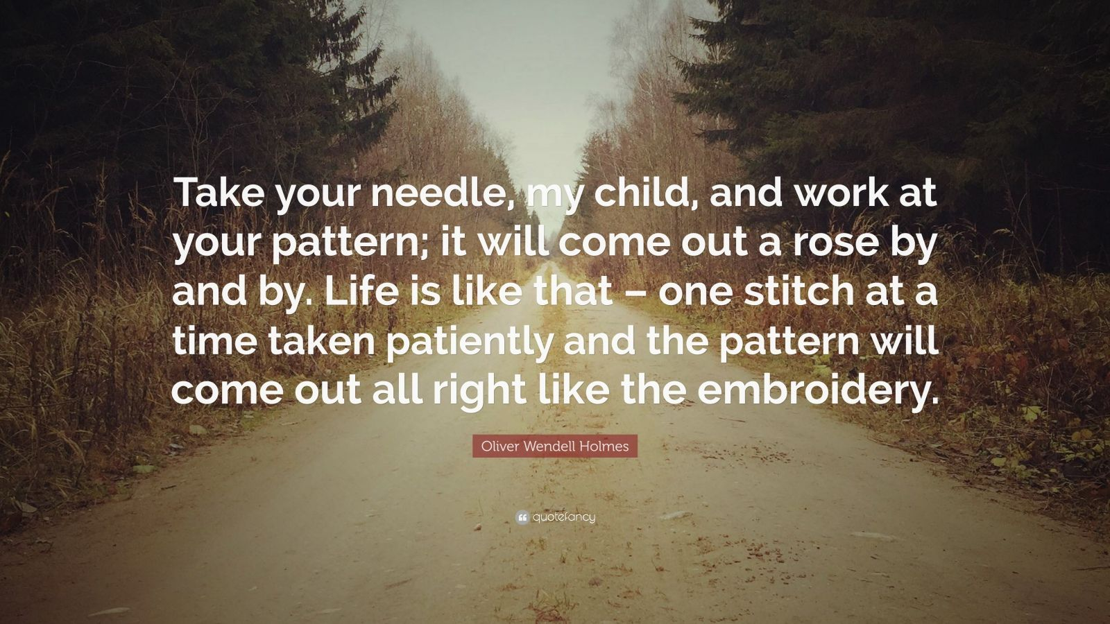 "Oliver Wendell Holmes Quote: ""Take your needle, my child, and work at your pattern; it will come out a rose by and by. Life is like that – one stitch at a time taken patiently and the pattern will come out all right like the embroidery."""