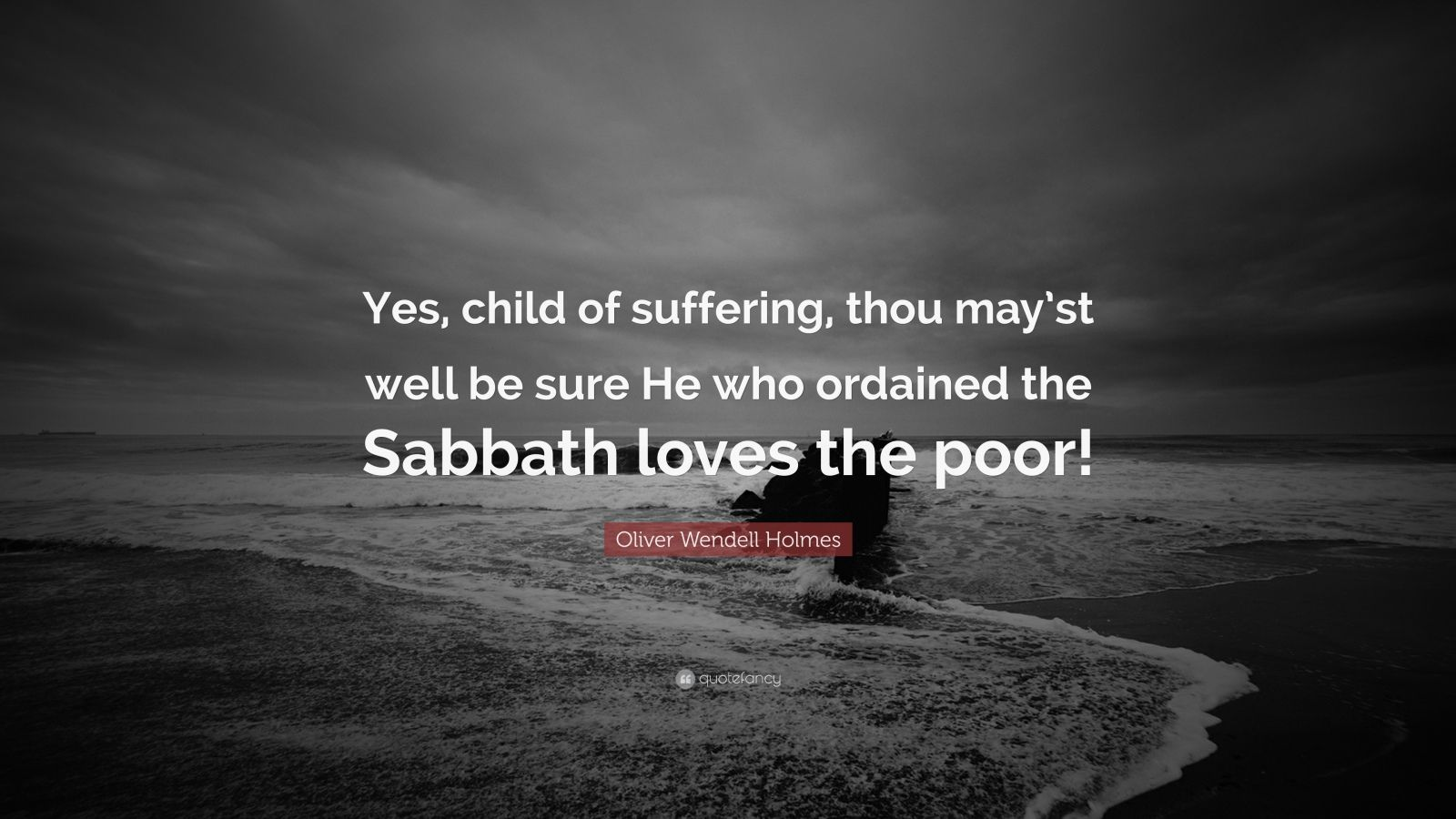 """Oliver Wendell Holmes Quote: """"Yes, child of suffering, thou may'st well be sure He who ordained the Sabbath loves the poor!"""""""