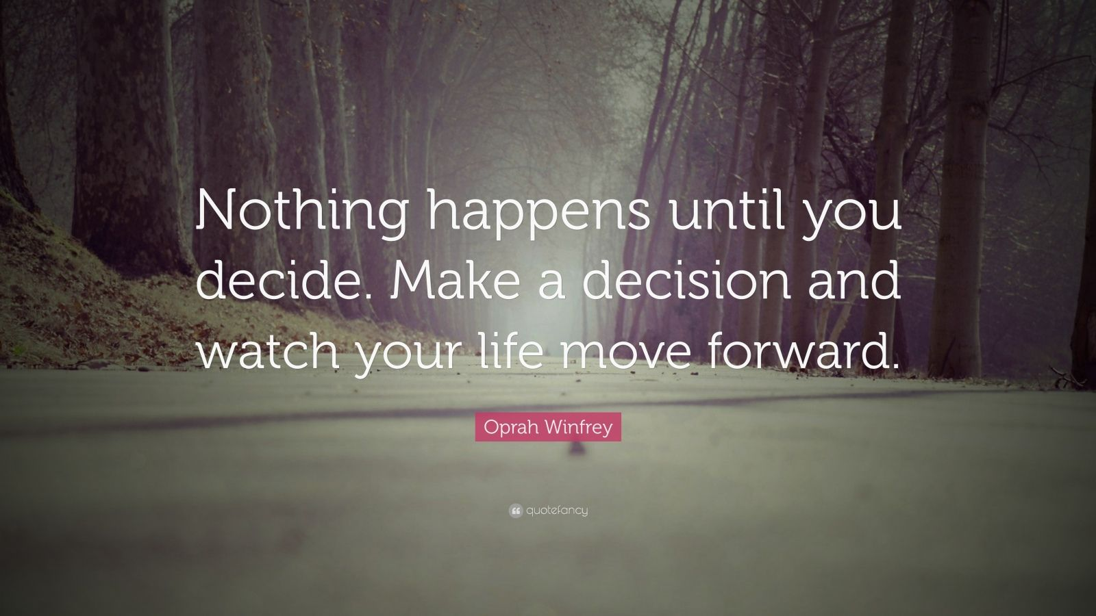 """Oprah Winfrey Quote: """"Nothing happens until you decide. Make a decision and watch your life move forward."""""""