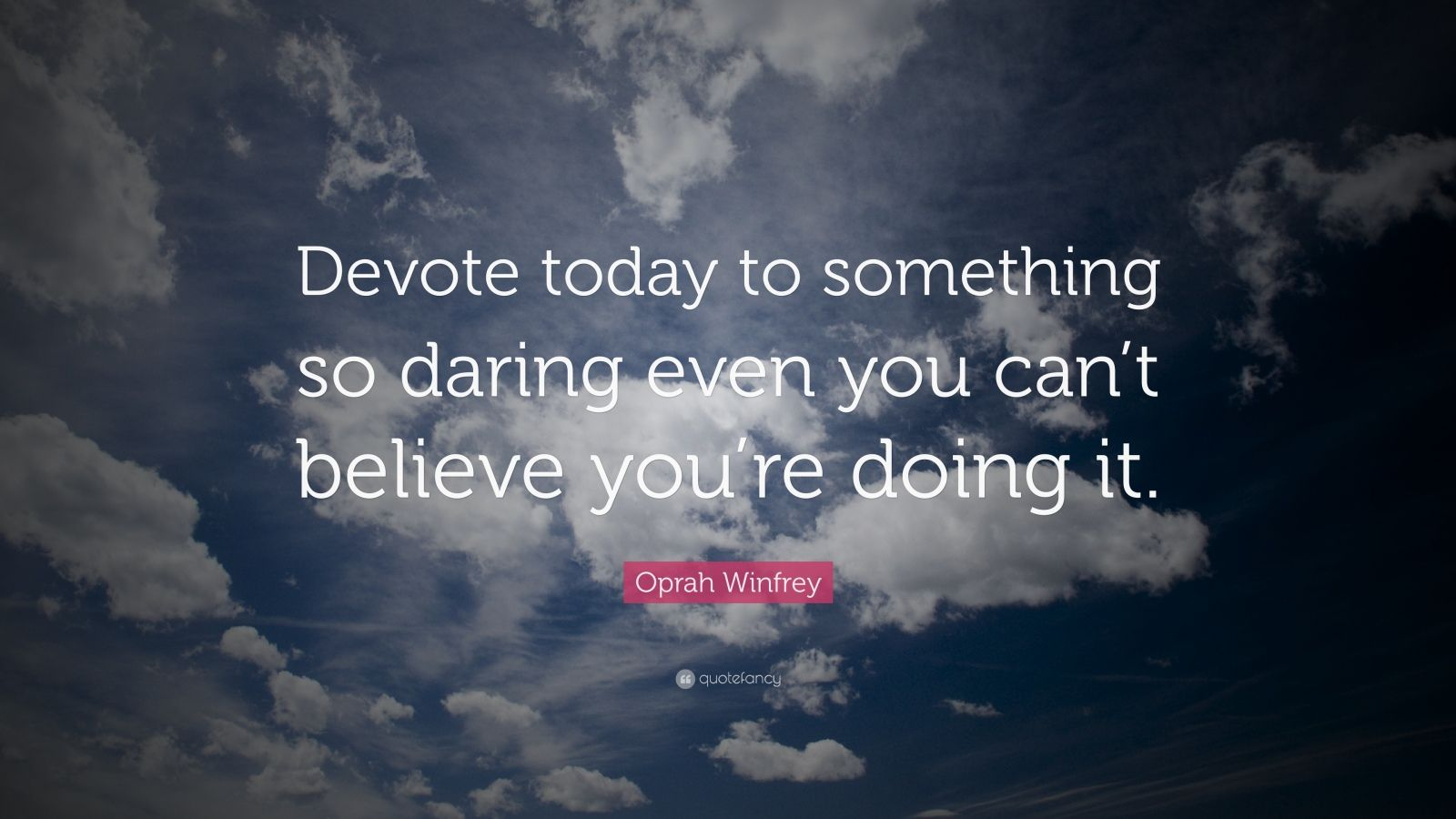 """Oprah Winfrey Quote: """"Devote today to something so daring even you can't believe you're doing it."""""""