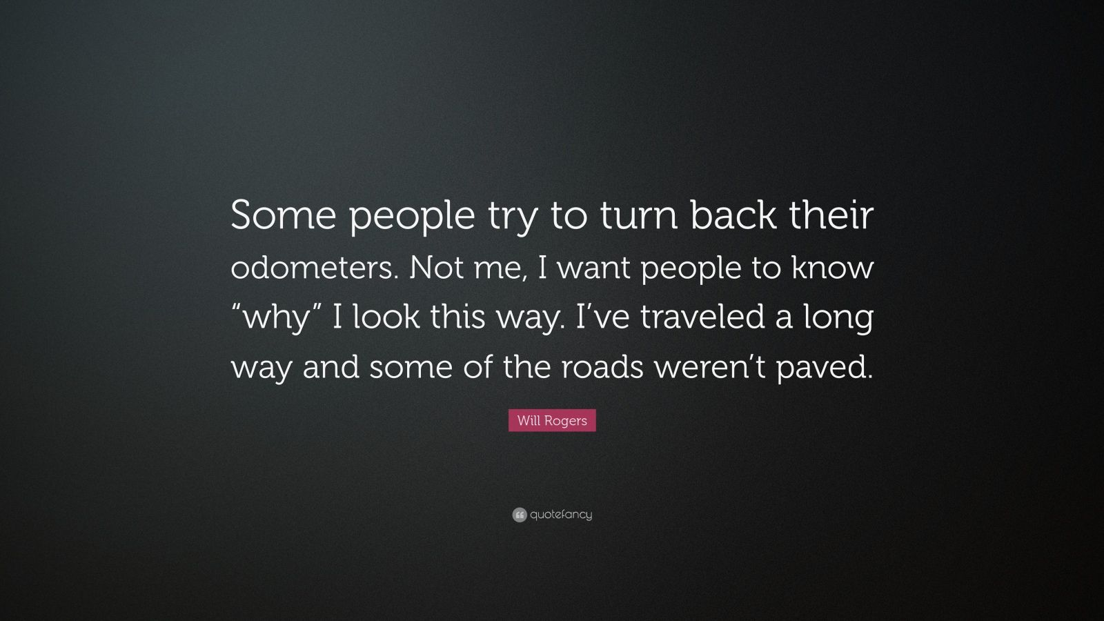 """Will Rogers Quote: """"Some people try to turn back their odometers. Not me, I want people to know """"why"""" I look this way. I've traveled a long way and some of the roads weren't paved."""""""