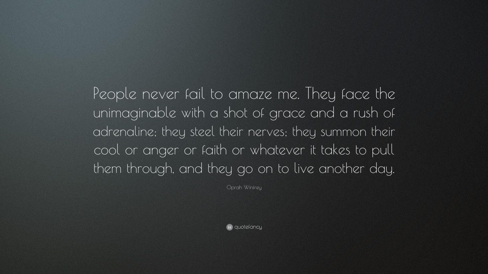 """Oprah Winfrey Quote: """"People never fail to amaze me. They face the unimaginable with a shot of grace and a rush of adrenaline; they steel their nerves; they summon their cool or anger or faith or whatever it takes to pull them through, and they go on to live another day."""""""