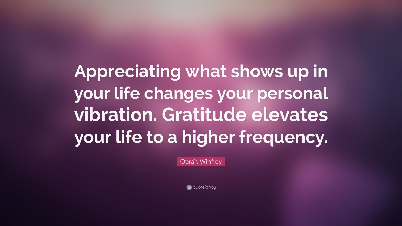 "Oprah Winfrey Quote: ""Appreciating what shows up in your life changes your personal vibration. Gratitude elevates your life to a higher frequency."""