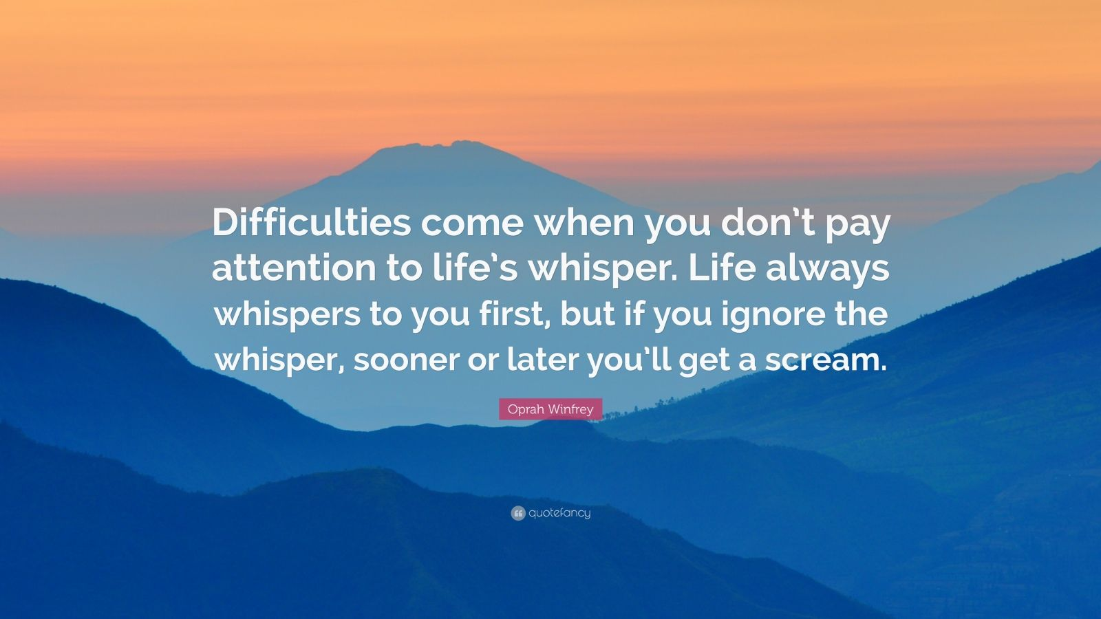 """Oprah Winfrey Quote: """"Difficulties come when you don't pay attention to life's whisper. Life always whispers to you first, but if you ignore the whisper, sooner or later you'll get a scream."""""""
