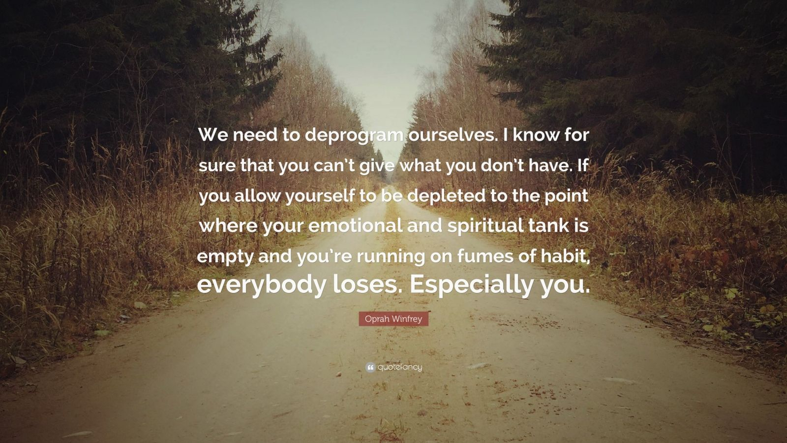 "Oprah Winfrey Quote: ""We need to deprogram ourselves. I know for sure that you can't give what you don't have. If you allow yourself to be depleted to the point where your emotional and spiritual tank is empty and you're running on fumes of habit, everybody loses. Especially you."""