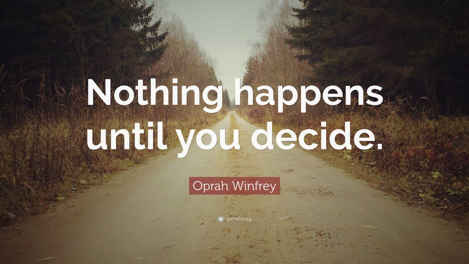 "Oprah Winfrey Quote: ""Nothing happens until you decide."""