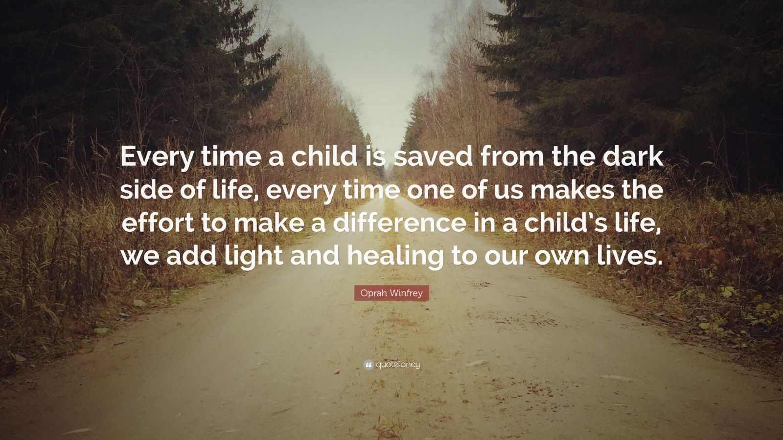 """Oprah Winfrey Quote: """"Every time a child is saved from the dark side of life, every time one of us makes the effort to make a difference in a child's life, we add light and healing to our own lives."""""""