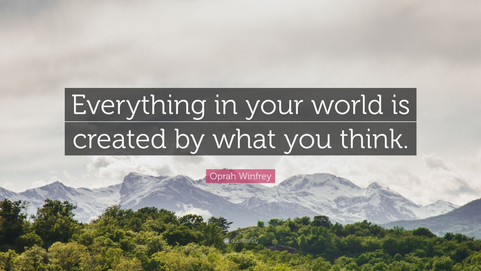 """Oprah Winfrey Quote: """"Everything in your world is created by what you think."""""""