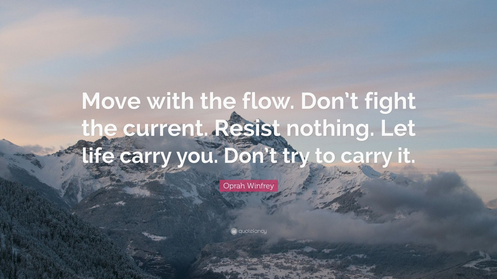 "Oprah Winfrey Quote: ""Move with the flow. Don't fight the current. Resist nothing. Let life carry you. Don't try to carry it."""