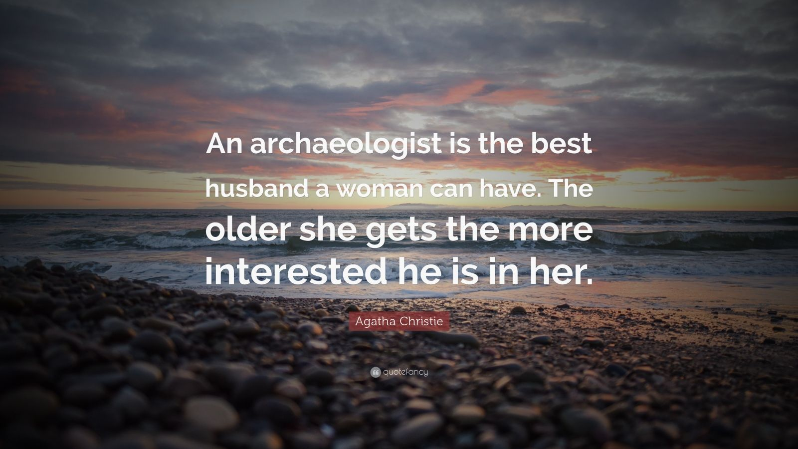 """Agatha Christie Quote: """"An archaeologist is the best husband a woman can have. The older she gets the more interested he is in her."""""""