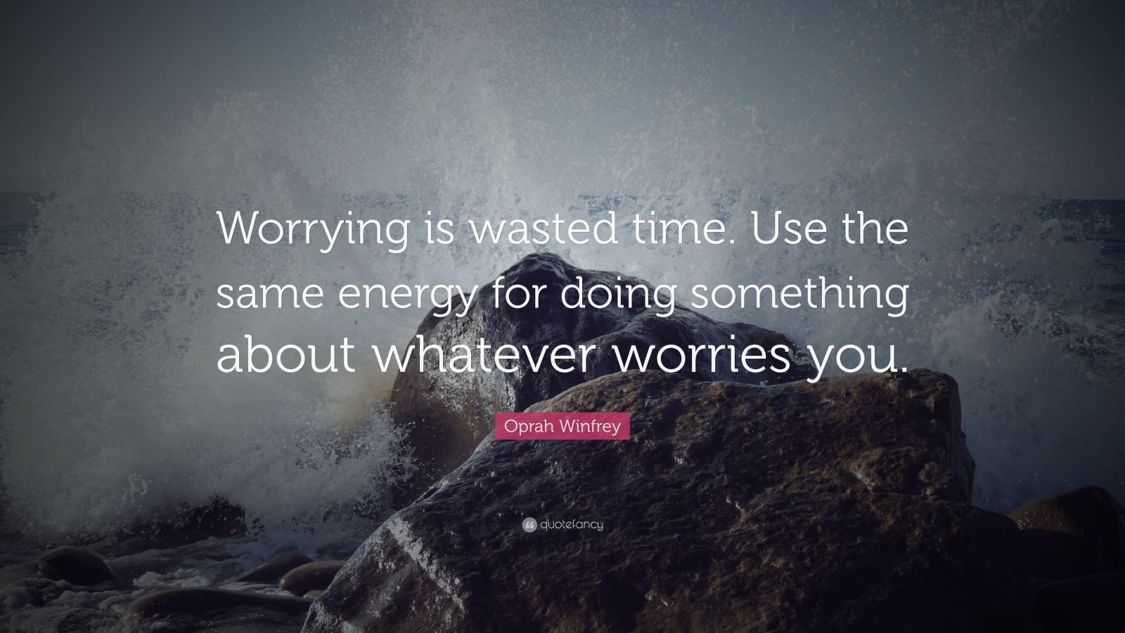 """Oprah Winfrey Quote: """"Worrying is wasted time. Use the same energy for doing something about whatever worries you."""""""