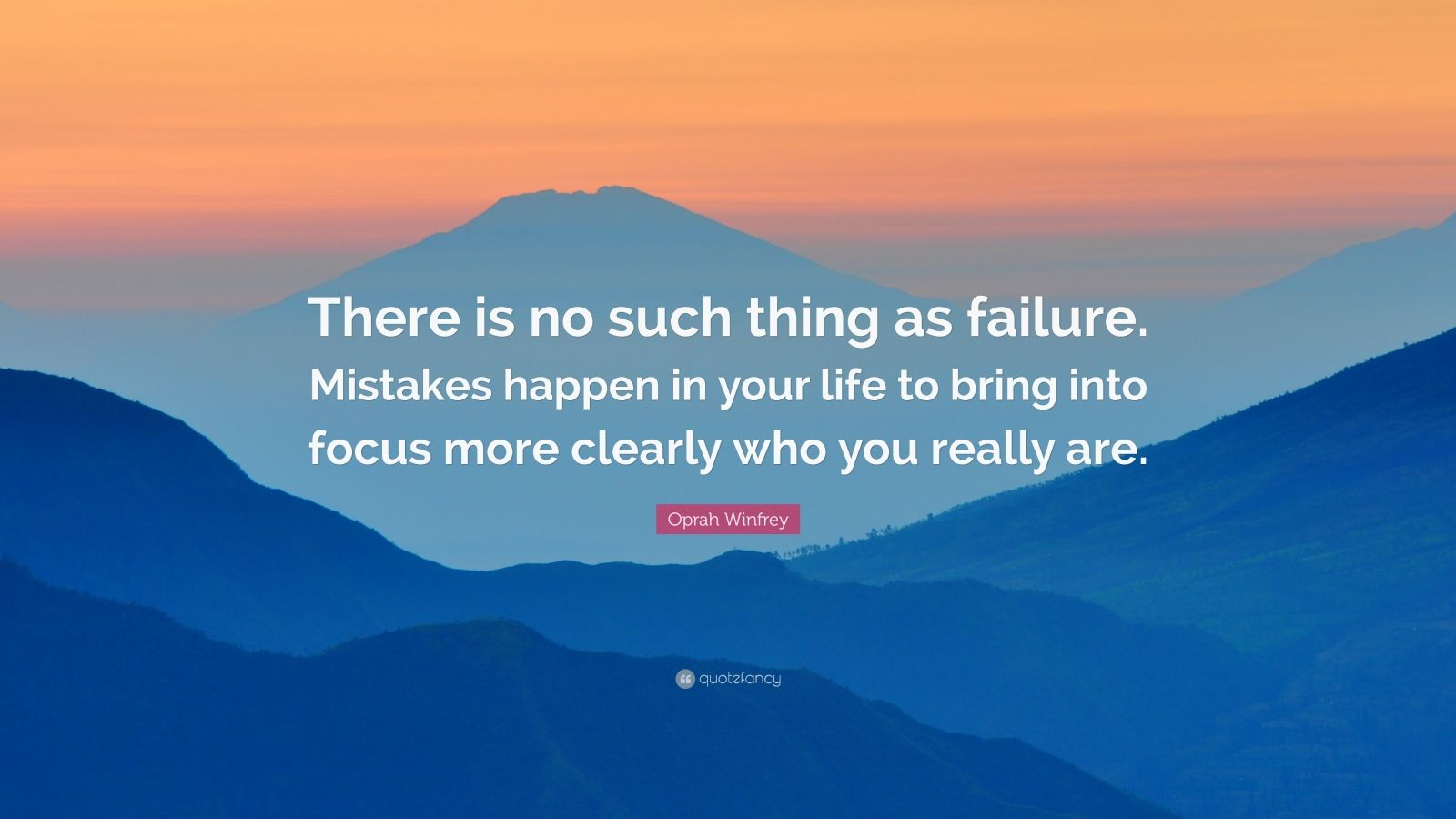 """Oprah Winfrey Quote: """"There is no such thing as failure. Mistakes happen in your life to bring into focus more clearly who you really are."""""""