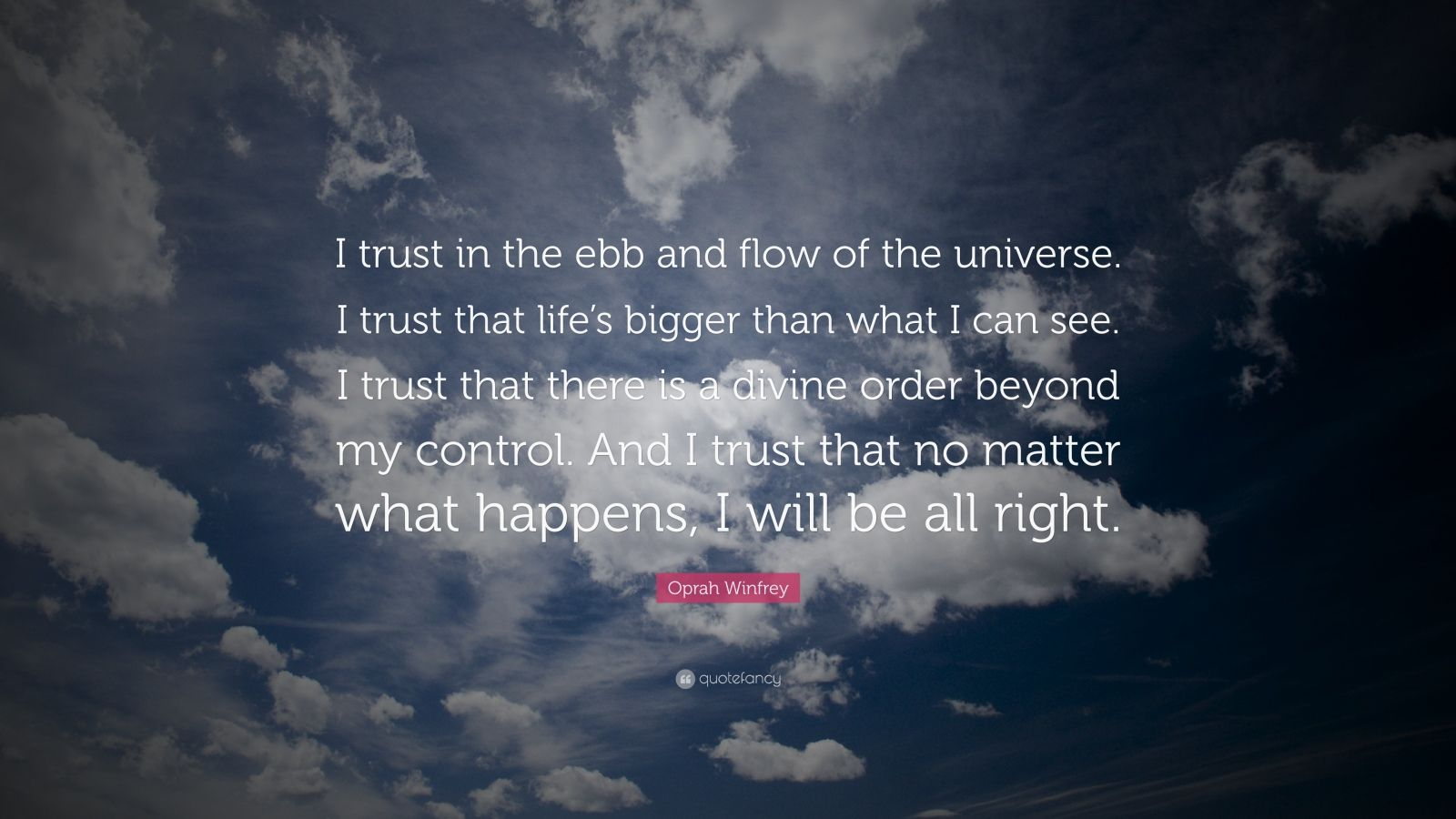 "Oprah Winfrey Quote: ""I trust in the ebb and flow of the universe. I trust that life's bigger than what I can see. I trust that there is a divine order beyond my control. And I trust that no matter what happens, I will be all right."""