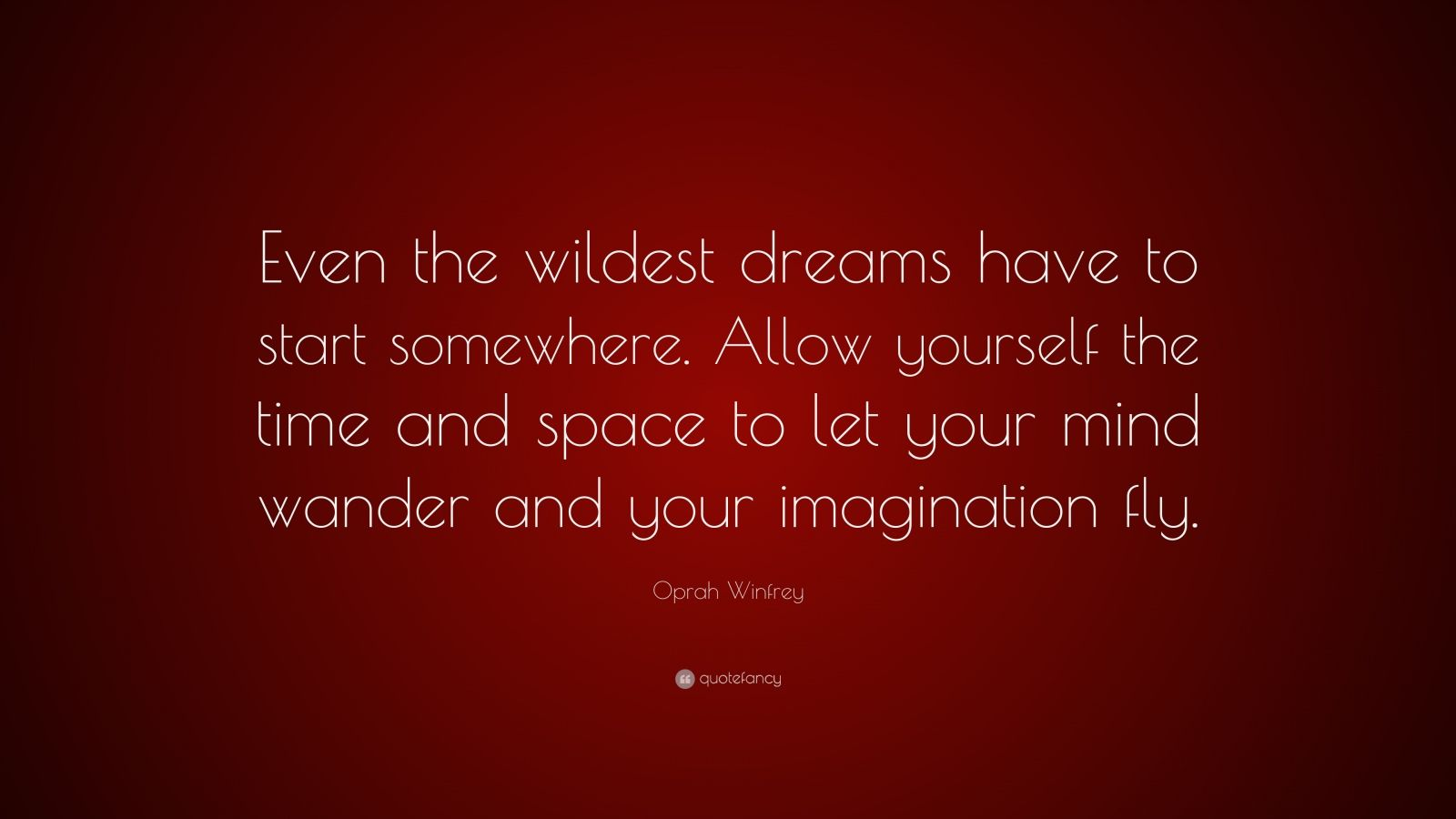 """Oprah Winfrey Quote: """"Even the wildest dreams have to start somewhere. Allow yourself the time and space to let your mind wander and your imagination fly."""""""
