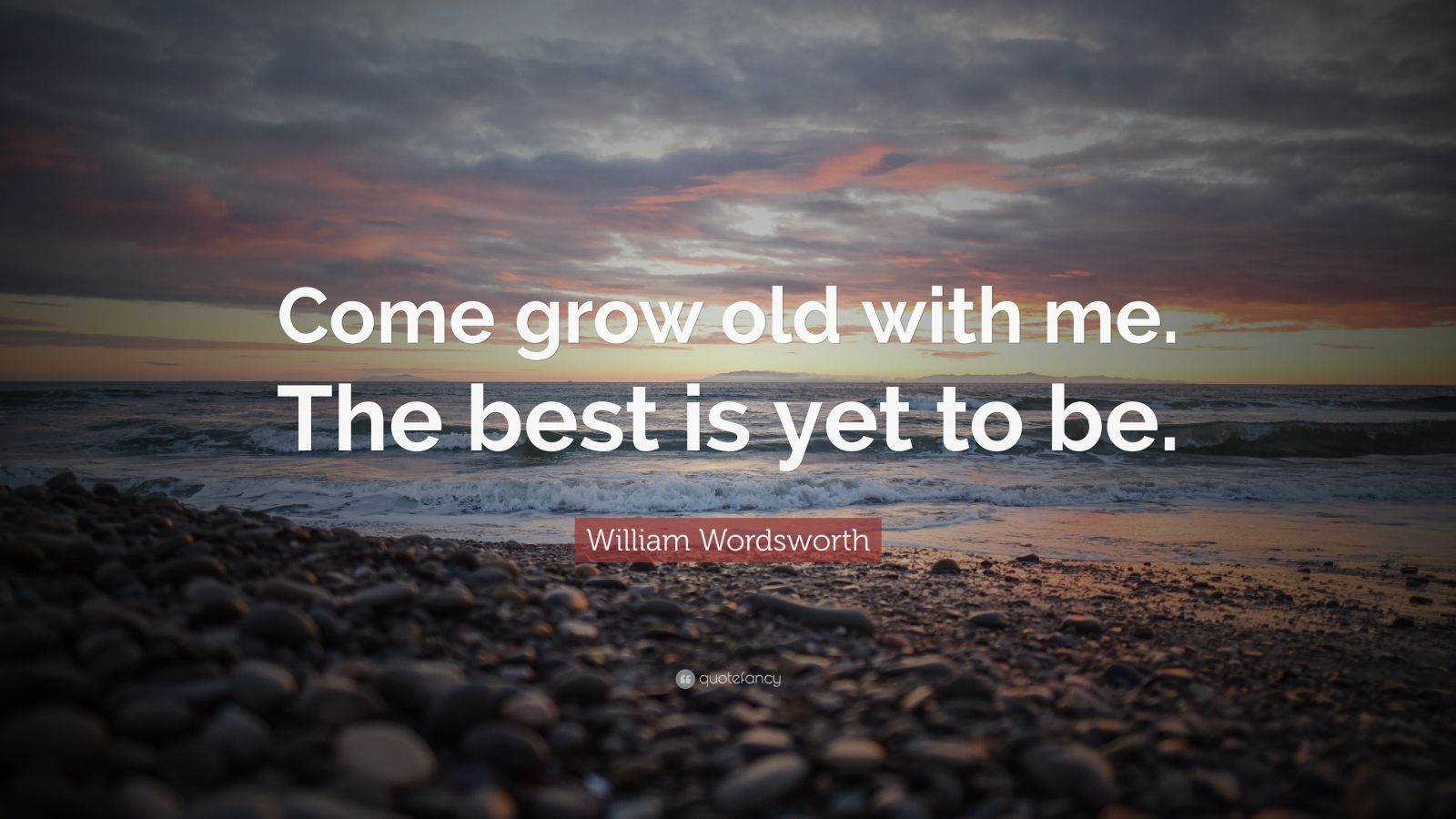 """William Wordsworth Quote: """"Come Grow Old With Me. The Best"""