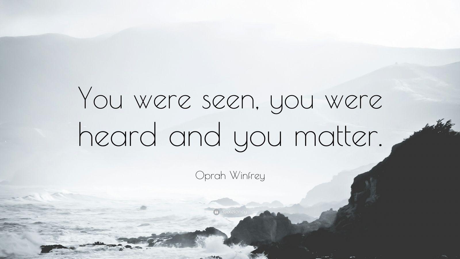 "Oprah Winfrey Quote: ""You were seen, you were heard and you matter."""