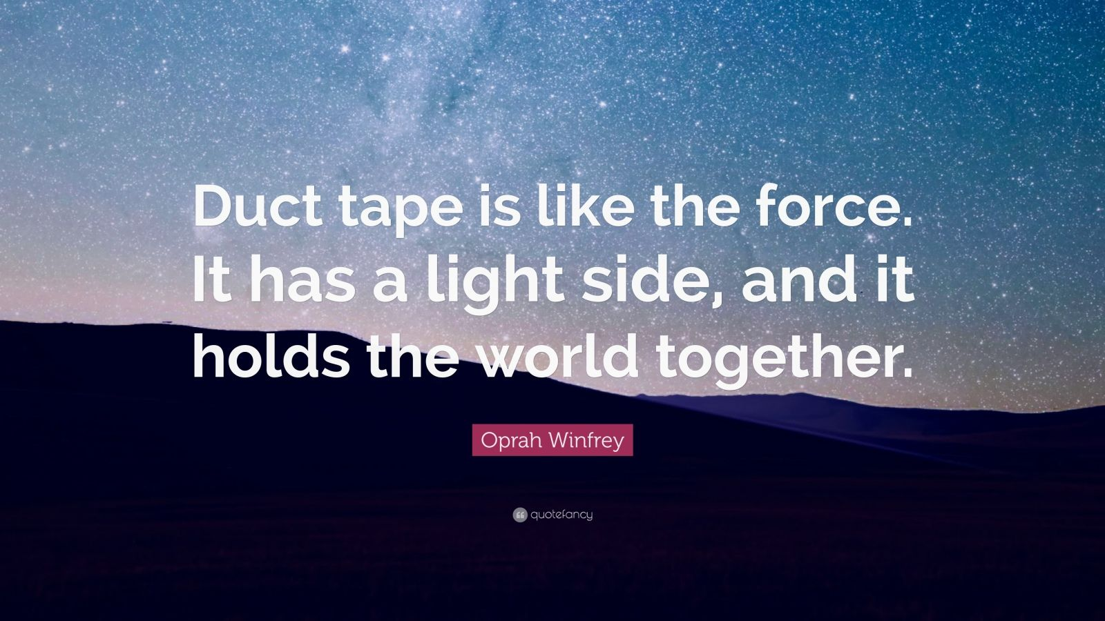 """Oprah Winfrey Quote: """"Duct tape is like the force. It has a light side, and it holds the world together."""""""