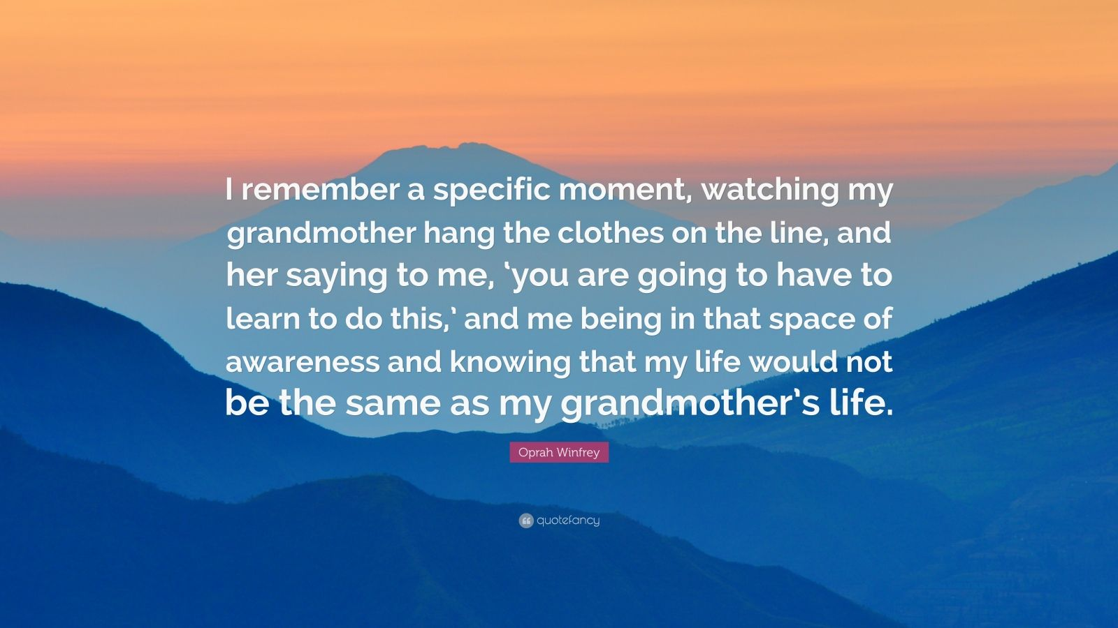 """Oprah Winfrey Quote: """"I remember a specific moment, watching my grandmother hang the clothes on the line, and her saying to me, 'you are going to have to learn to do this,' and me being in that space of awareness and knowing that my life would not be the same as my grandmother's life."""""""