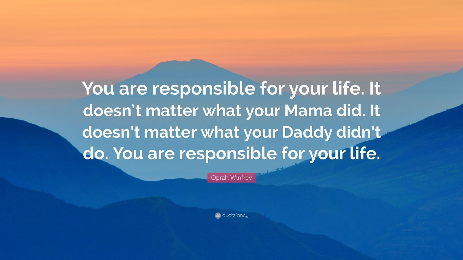 "Oprah Winfrey Quote: ""You are responsible for your life. It doesn't matter what your Mama did. It doesn't matter what your Daddy didn't do. You are responsible for your life."""