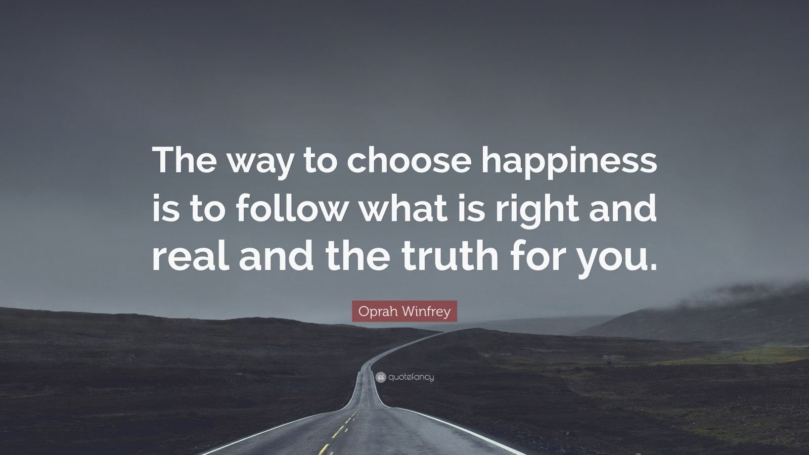 "Oprah Winfrey Quote: ""The way to choose happiness is to follow what is right and real and the truth for you."""