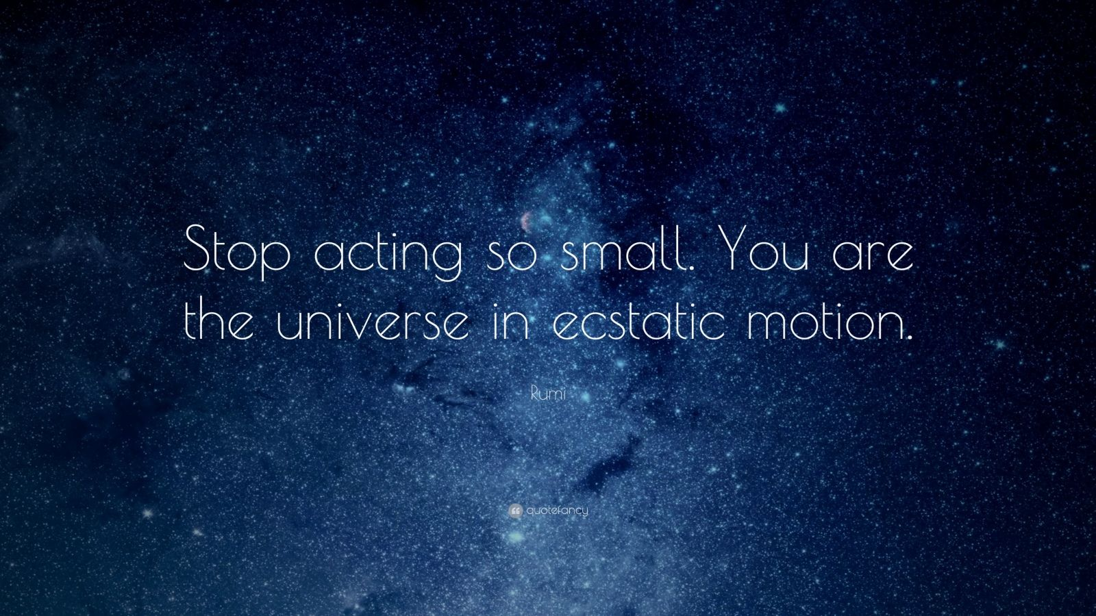 "Rumi Quote: ""Stop acting so small. You are the universe in ecstatic motion."""