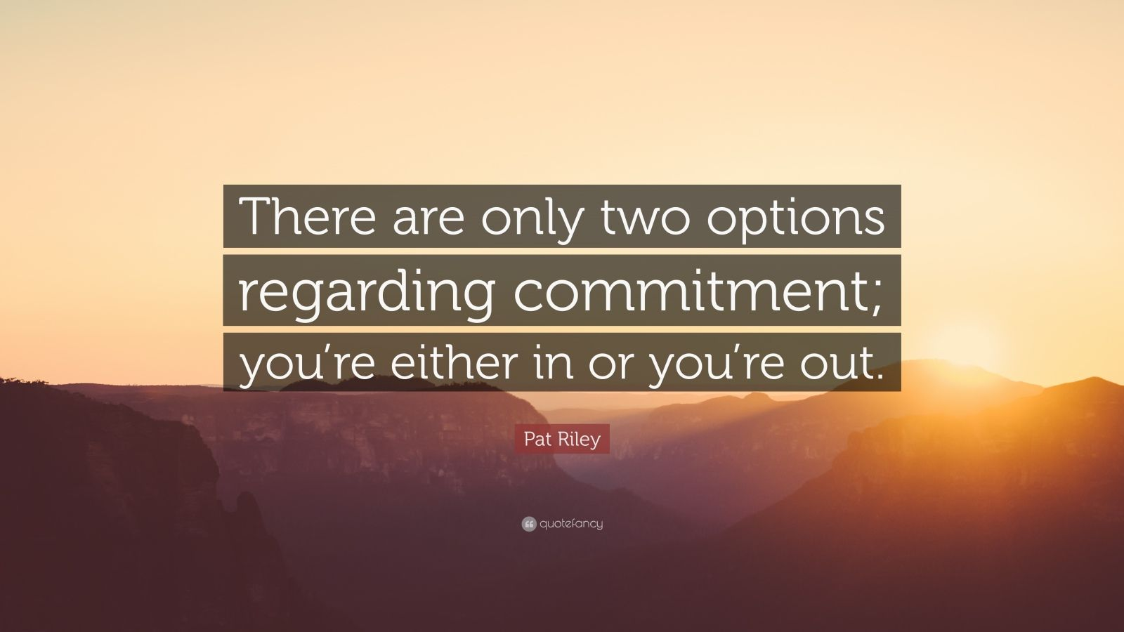 "Pat Riley Quote: ""There are only two options regarding commitment; you're either in or you're out."""