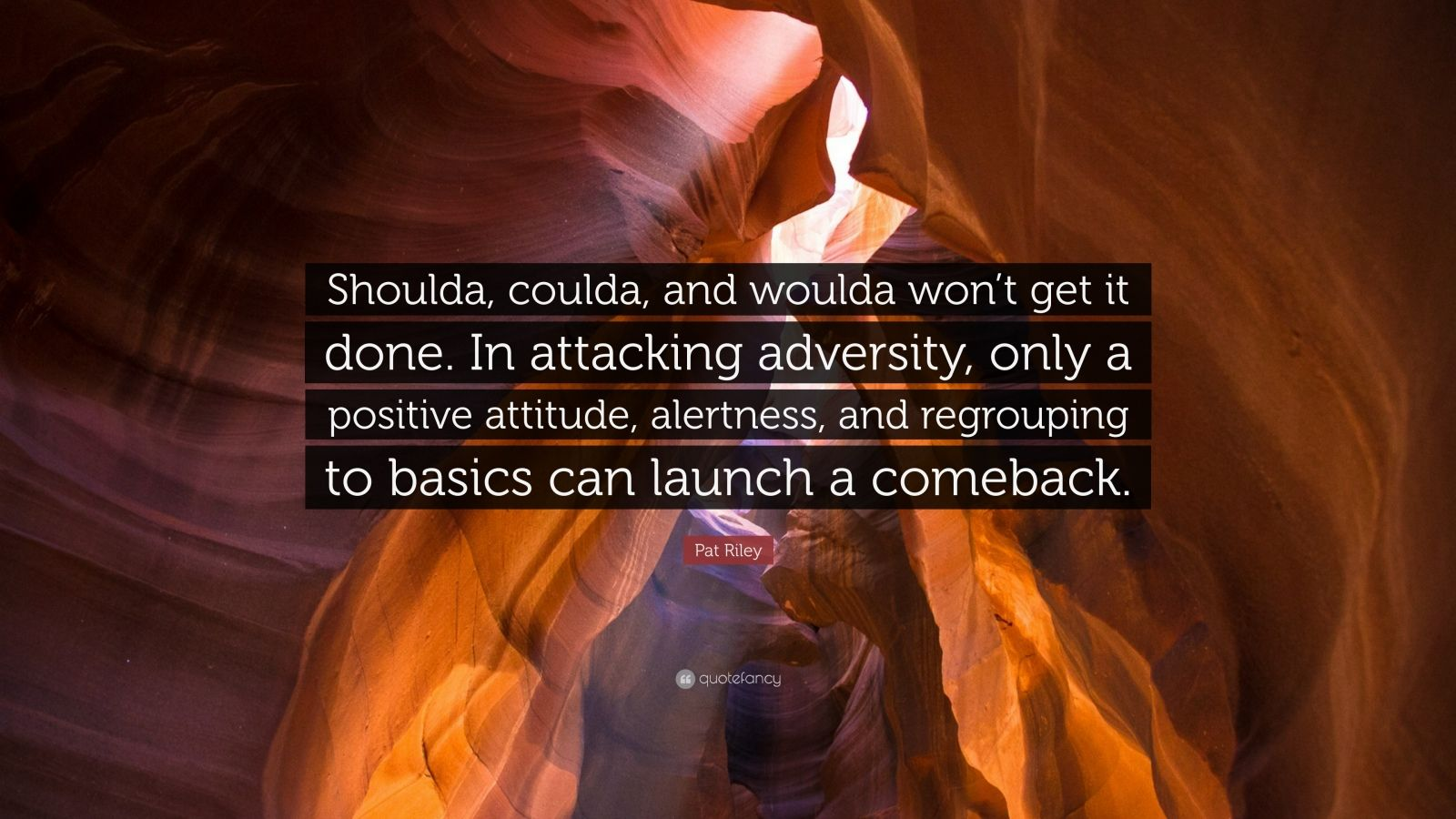 "Pat Riley Quote: ""Shoulda, coulda, and woulda won't get it done. In attacking adversity, only a positive attitude, alertness, and regrouping to basics can launch a comeback."""