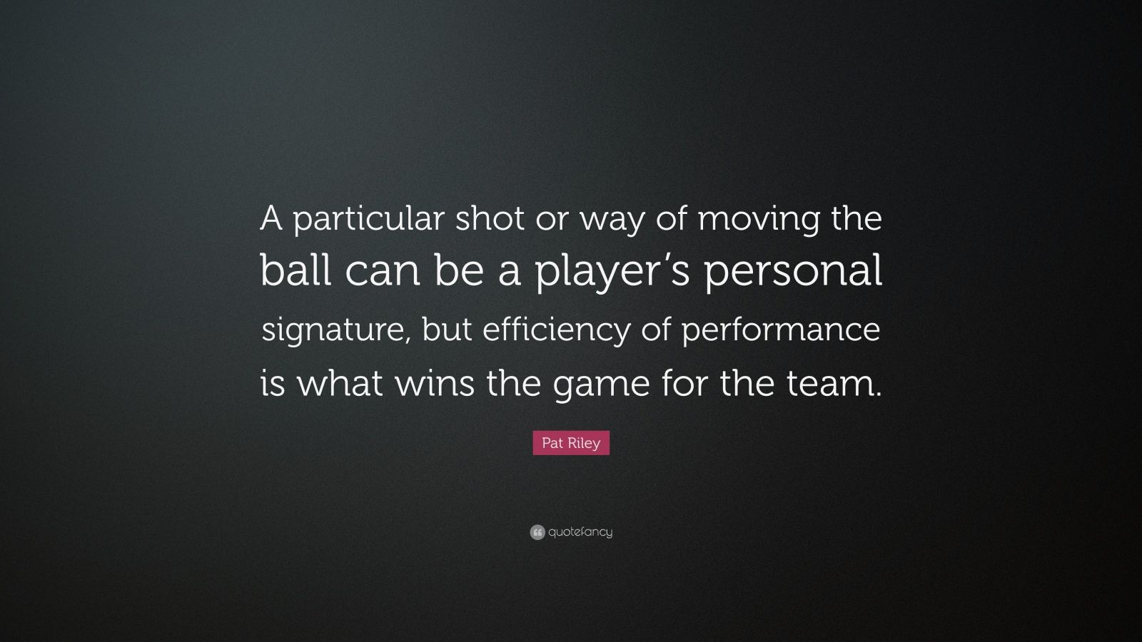 "Pat Riley Quote: ""A particular shot or way of moving the ball can be a player's personal signature, but efficiency of performance is what wins the game for the team."""