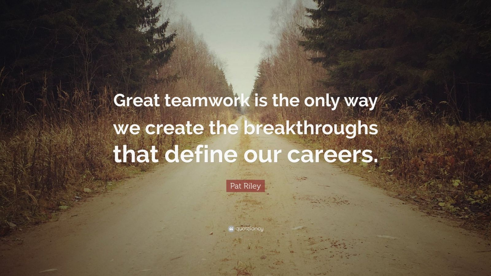"Pat Riley Quote: ""Great teamwork is the only way we create the breakthroughs that define our careers."""