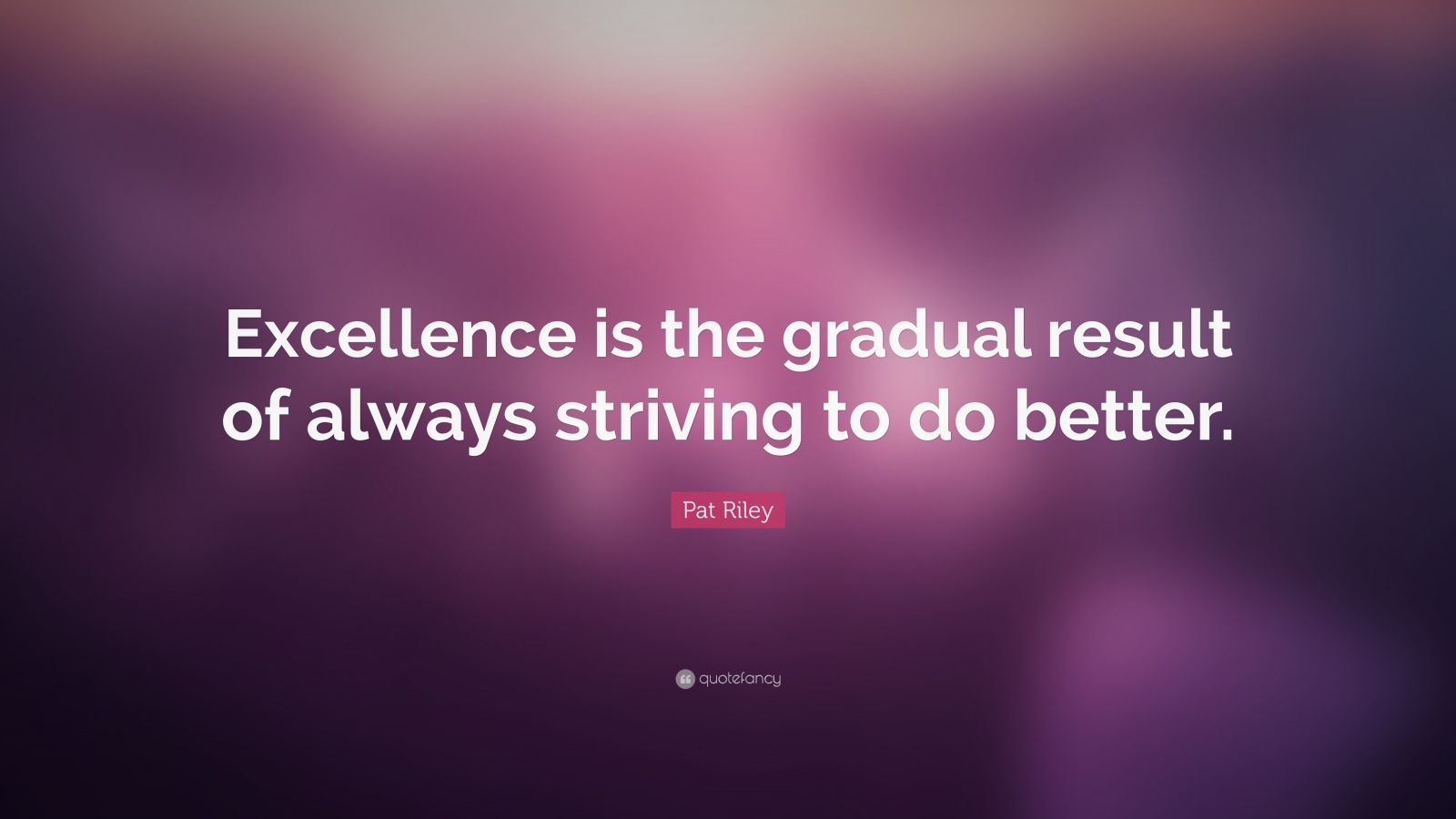 """Pat Riley Quote: """"Excellence is the gradual result of always striving to do better."""""""