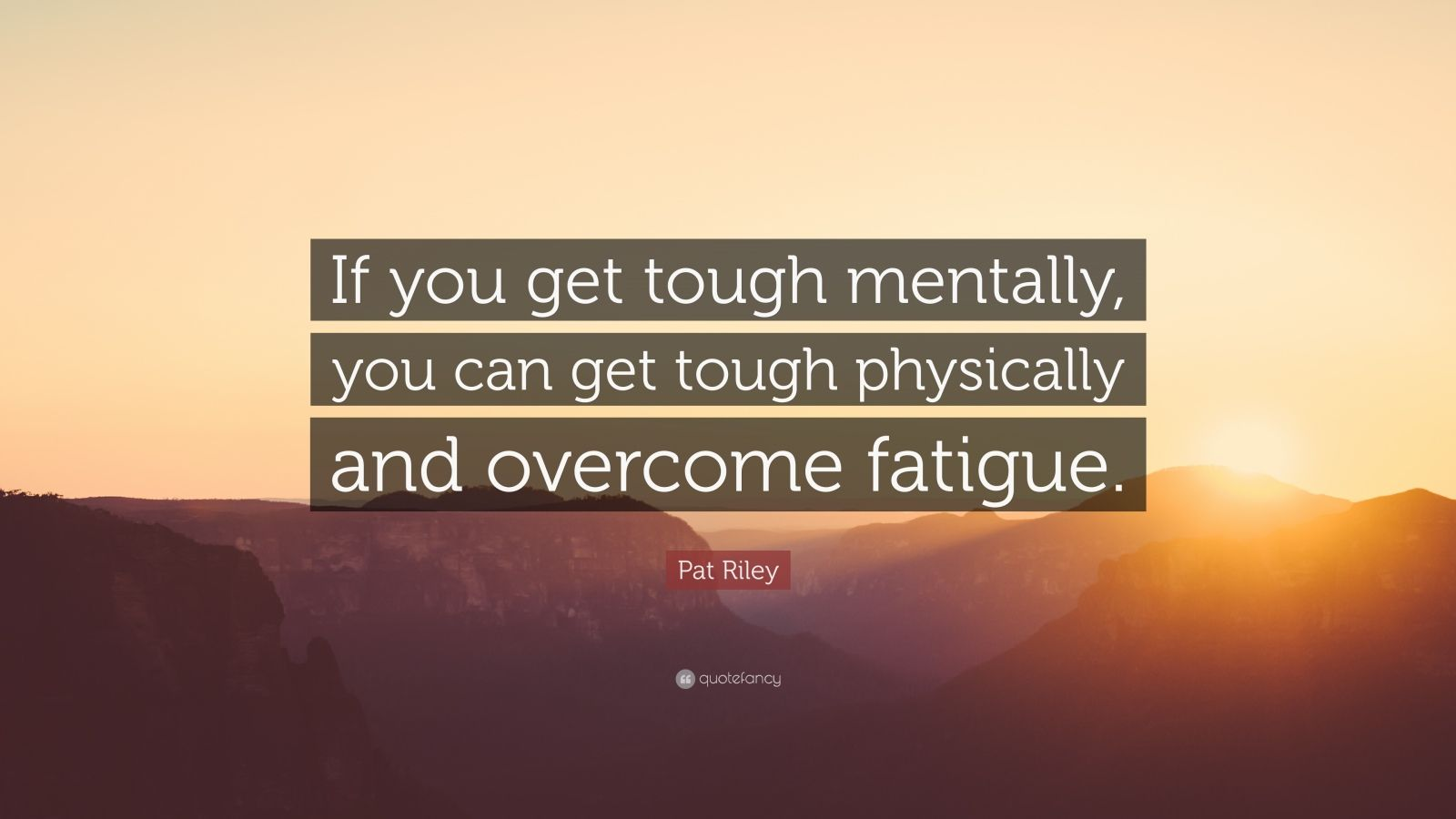 "Pat Riley Quote: ""If you get tough mentally, you can get tough physically and overcome fatigue."""