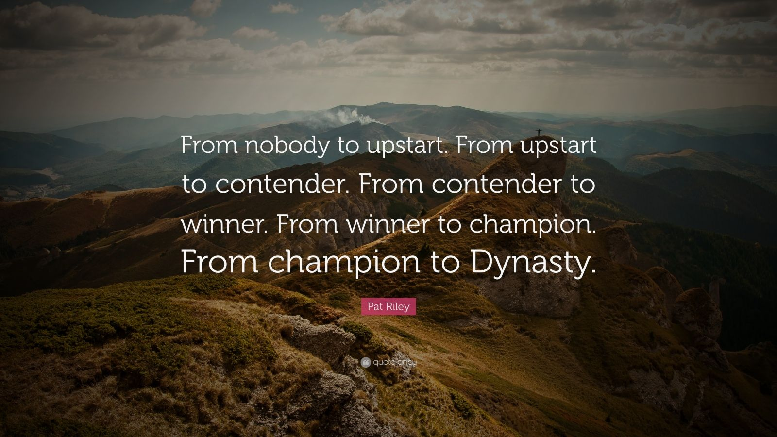 "Pat Riley Quote: ""From nobody to upstart. From upstart to contender. From contender to winner. From winner to champion. From champion to Dynasty."""