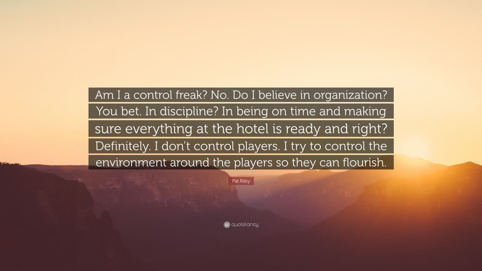 "Pat Riley Quote: ""Am I a control freak? No. Do I believe in organization? You bet. In discipline? In being on time and making sure everything at the hotel is ready and right? Definitely. I don't control players. I try to control the environment around the players so they can flourish."""