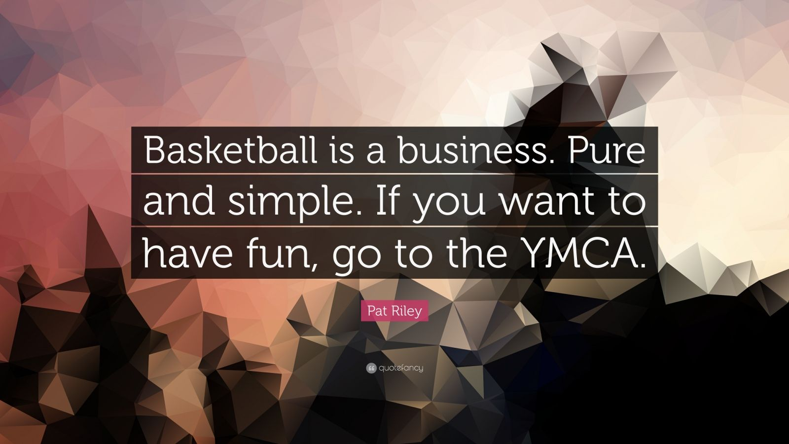 "Pat Riley Quote: ""Basketball is a business. Pure and simple. If you want to have fun, go to the YMCA."""