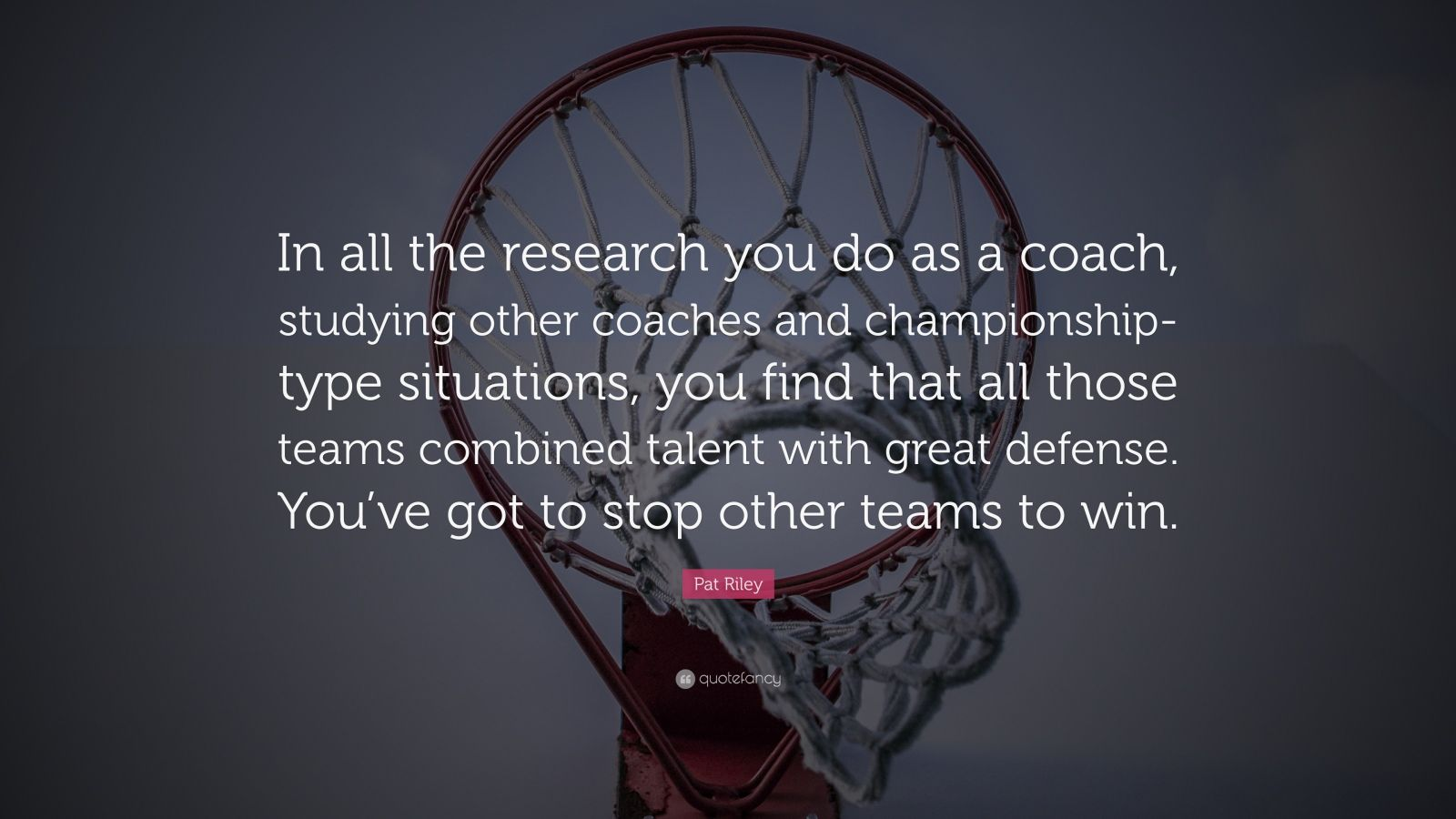 """Pat Riley Quote: """"In all the research you do as a coach, studying other coaches and championship-type situations, you find that all those teams combined talent with great defense. You've got to stop other teams to win."""""""