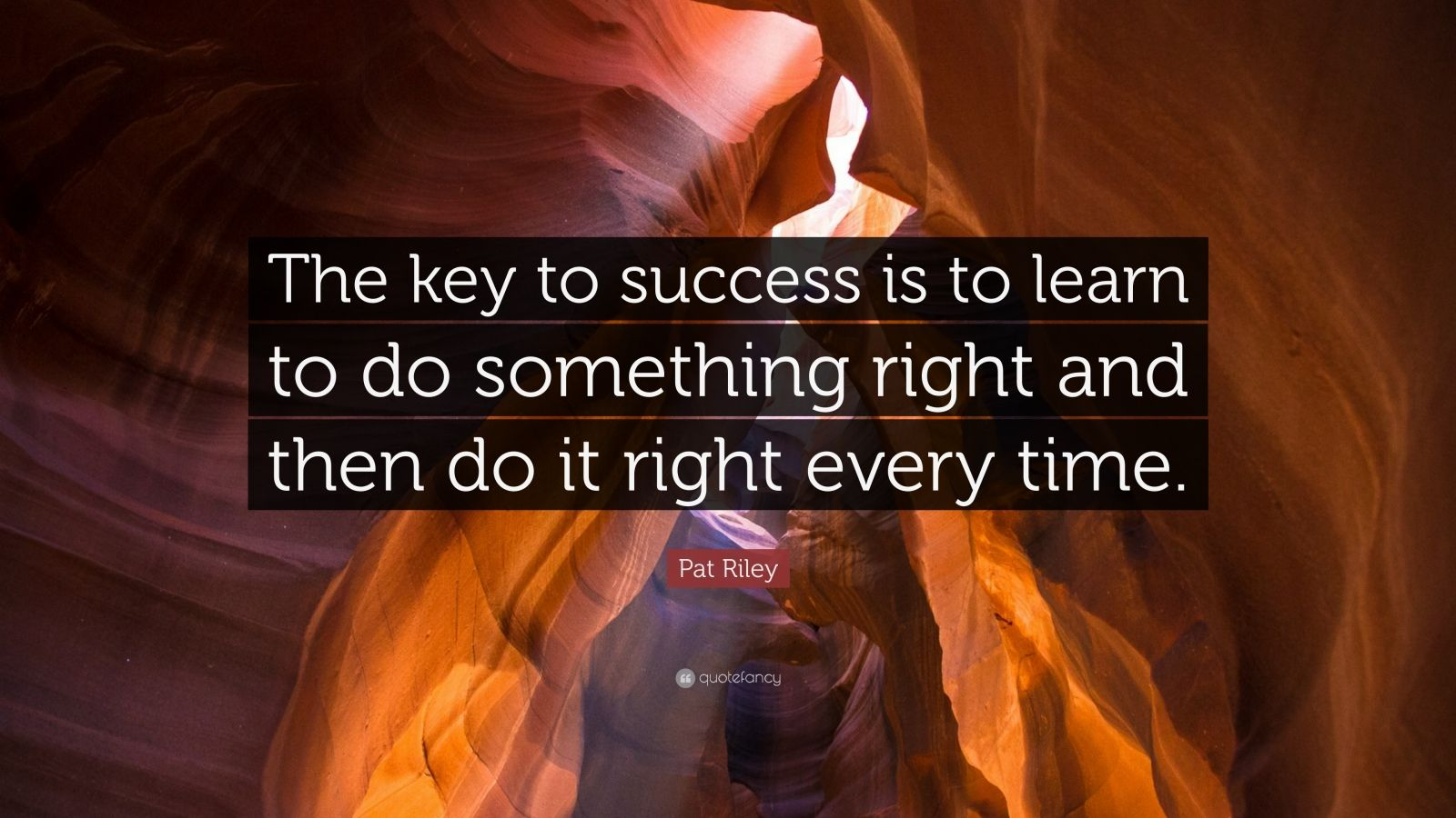"Pat Riley Quote: ""The key to success is to learn to do something right and then do it right every time."""
