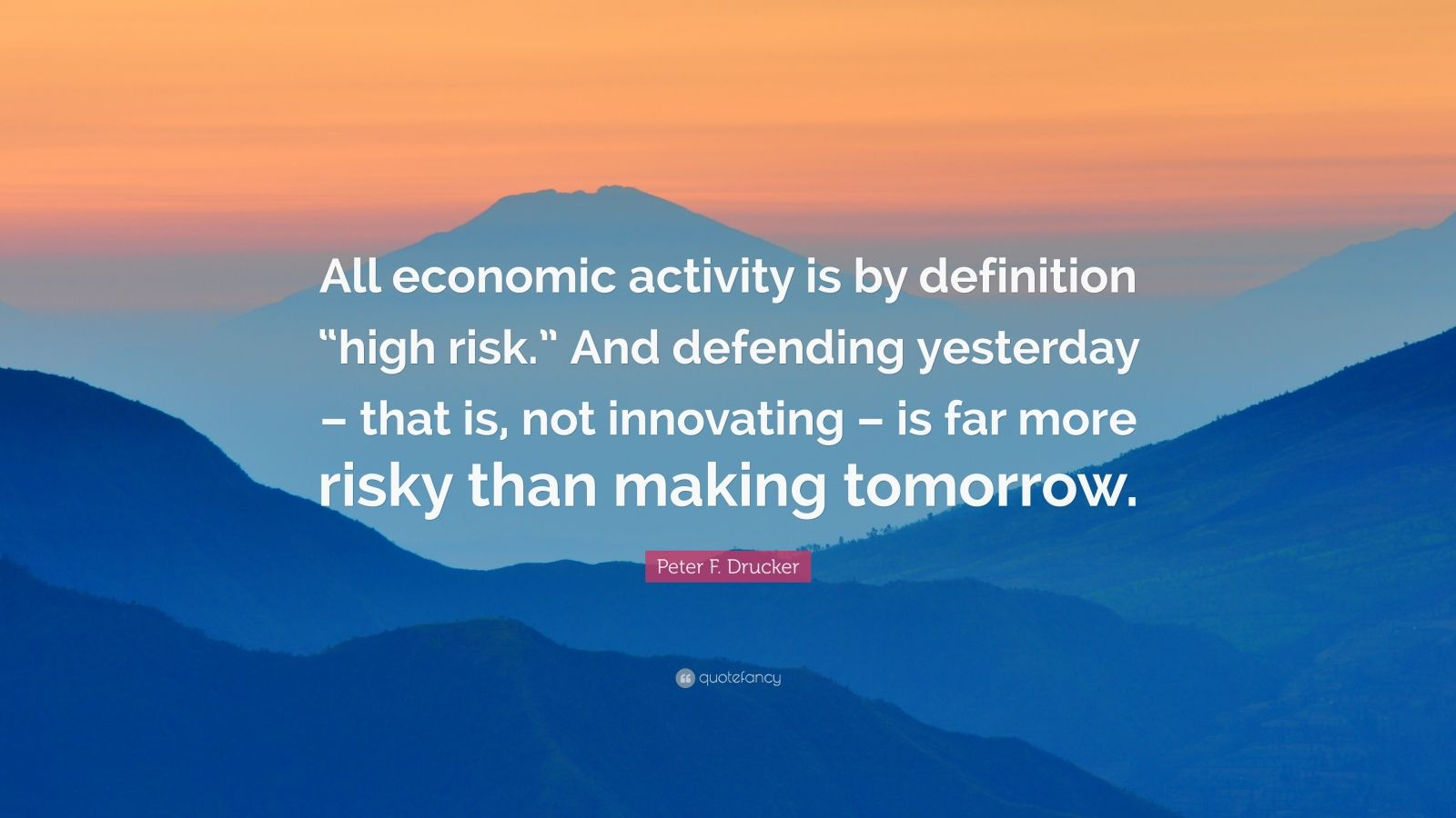"""Peter F. Drucker Quote: """"All economic activity is by definition """"high risk."""" And defending yesterday – that is, not innovating – is far more risky than making tomorrow."""""""