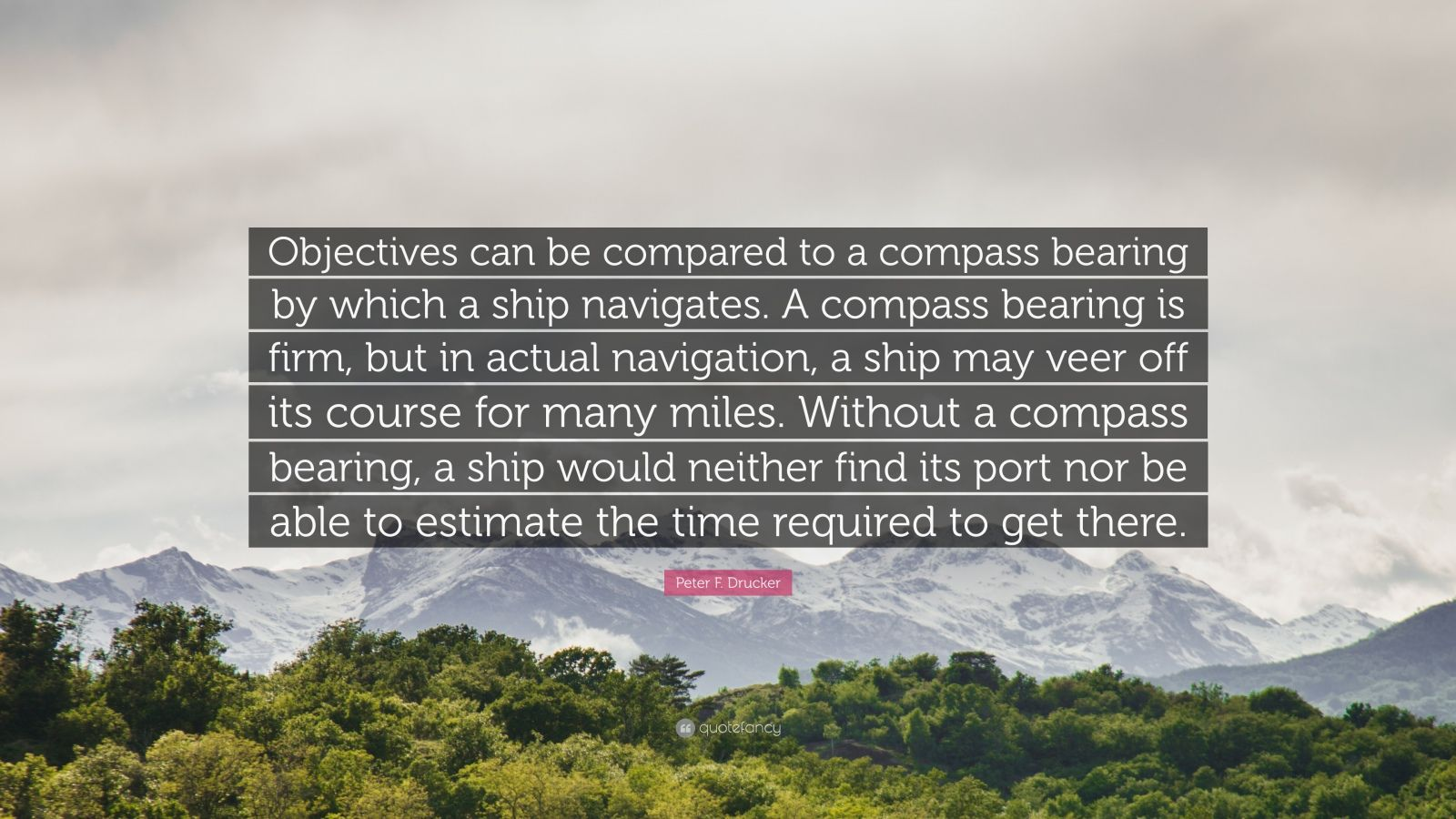 """Peter F. Drucker Quote: """"Objectives can be compared to a compass bearing by which a ship navigates. A compass bearing is firm, but in actual navigation, a ship may veer off its course for many miles. Without a compass bearing, a ship would neither find its port nor be able to estimate the time required to get there."""""""
