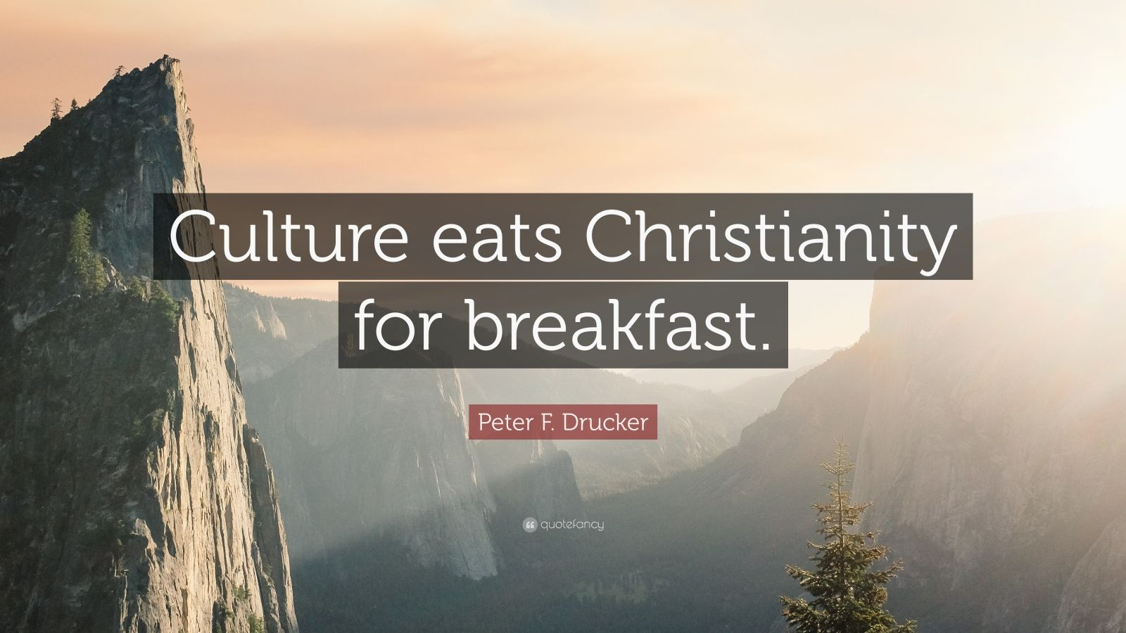 "Peter F. Drucker Quote: ""Culture eats Christianity for breakfast."""