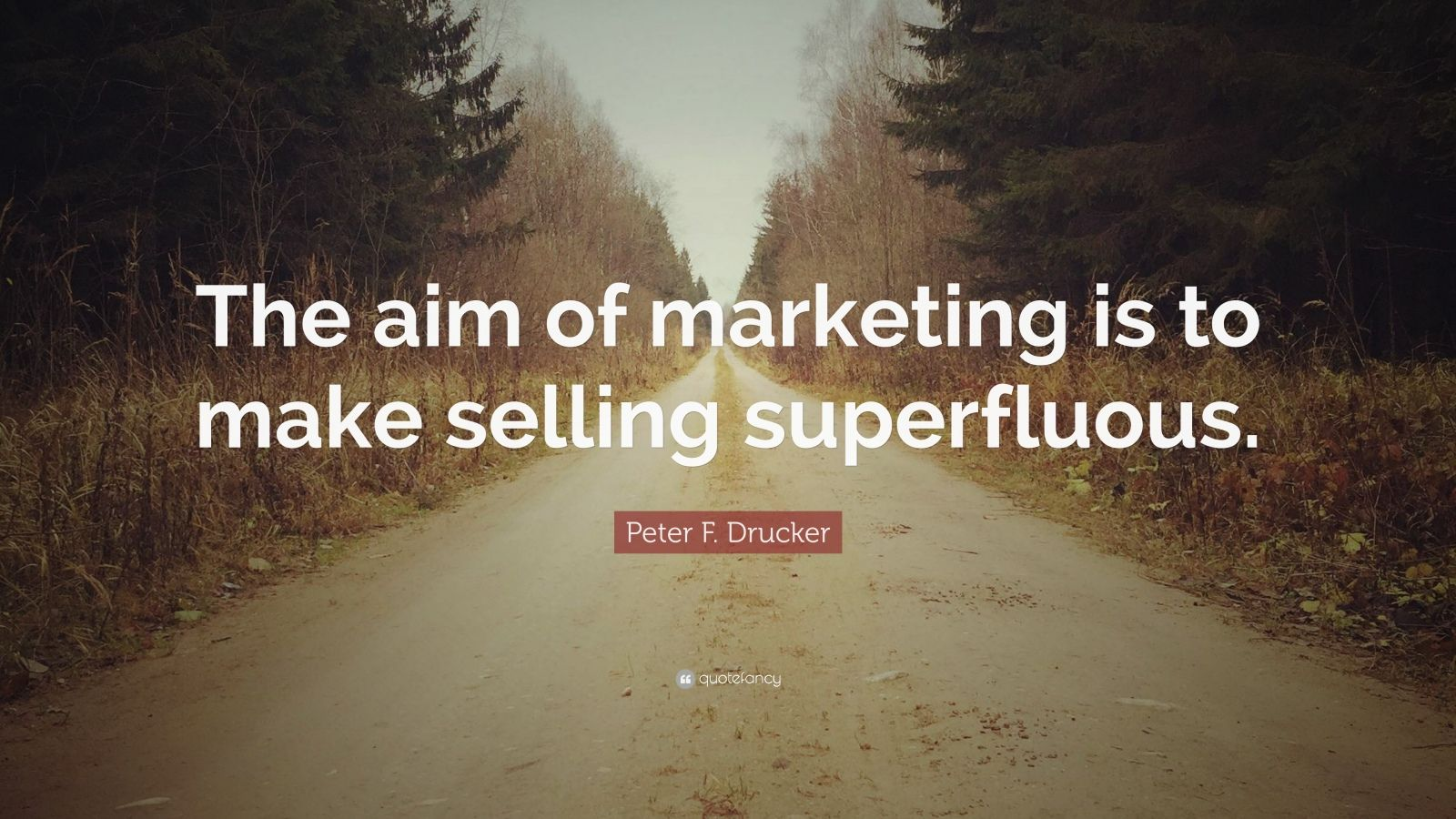 "Peter F. Drucker Quote: ""The aim of marketing is to make selling superfluous."""