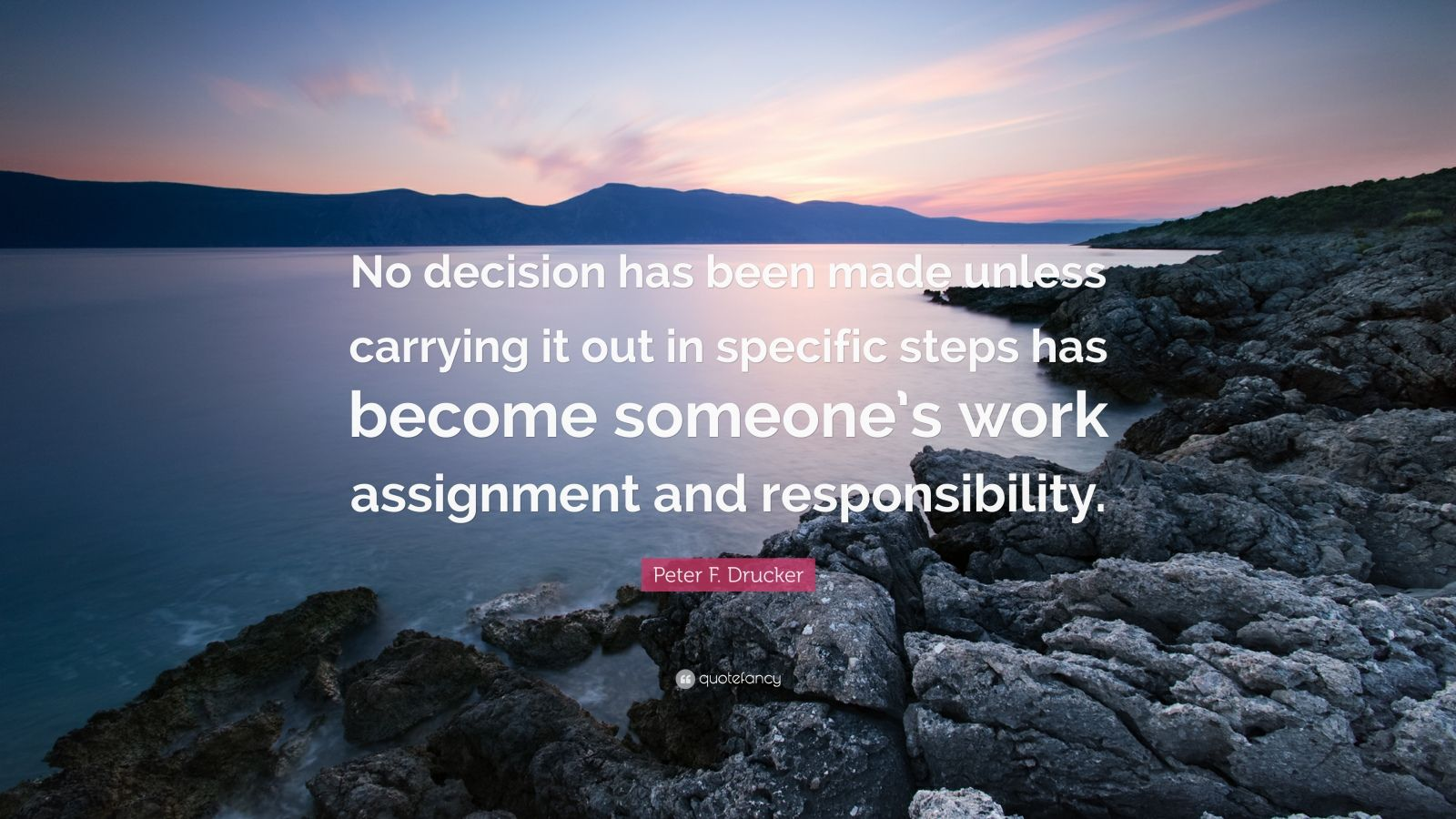 """Peter F. Drucker Quote: """"No decision has been made unless carrying it out in specific steps has become someone's work assignment and responsibility."""""""