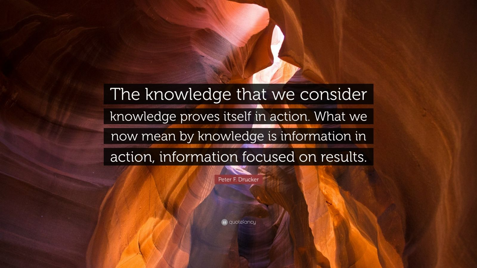 "Peter F. Drucker Quote: ""The knowledge that we consider knowledge proves itself in action. What we now mean by knowledge is information in action, information focused on results."""