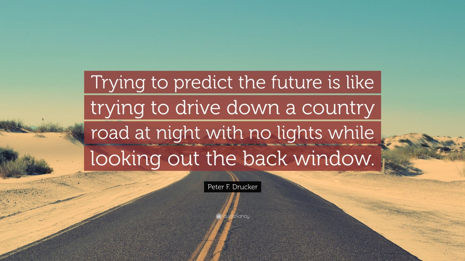 """Peter F. Drucker Quote: """"Trying to predict the future is like trying to drive down a country road at night with no lights while looking out the back window."""""""